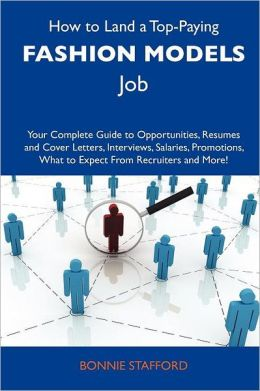 How to Land a Top-Paying Fashion Models Job: Your Complete Guide to Opportunities, Resumes and Cover Letters, Interviews, Salaries, Promotions, What T
