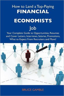 How to Land a Top-Paying Financial Economists Job: Your Complete Guide to Opportunities, Resumes and Cover Letters, Interviews, Salaries, Promotions,