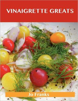 Vinaigrette Greats: Delicious Vinaigrette Recipes, the Top 100 Vinaigrette Recipes