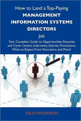 How to Land a Top-Paying Management Information Systems Directors Job: Your Complete Guide to Opportunities, Resumes and Cover Letters, Interviews, Sa