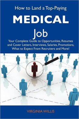 How to Land a Top-Paying Medical Job: Your Complete Guide to Opportunities, Resumes and Cover Letters, Interviews, Salaries, Promotions, What to Expec