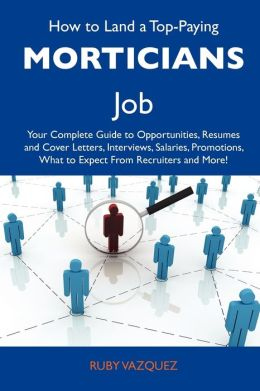 How to Land a Top-Paying Morticians Job: Your Complete Guide to Opportunities, Resumes and Cover Letters, Interviews, Salaries, Promotions, What to Ex