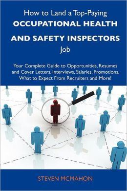 How to Land a Top-Paying Occupational Health and Safety Inspectors Job: Your Complete Guide to Opportunities, Resumes and Cover Letters, Interviews, S