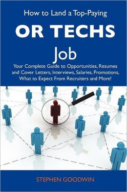 How to Land a Top-Paying OR techs Job: Your Complete Guide to Opportunities, Resumes and Cover Letters, Interviews, Salaries, Promotions, What to Expect From Recruiters and More