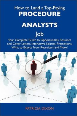 How to Land a Top-Paying Procedure analysts Job: Your Complete Guide to Opportunities, Resumes and Cover Letters, Interviews, Salaries, Promotions, What to Expect From Recruiters and More