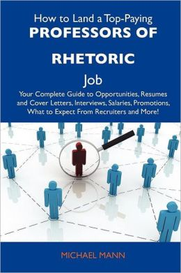 How to Land a Top-Paying Professors of rhetoric Job: Your Complete Guide to Opportunities, Resumes and Cover Letters, Interviews, Salaries, Promotions, What to Expect From Recruiters and More
