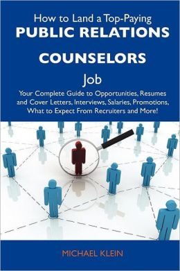 How to Land a Top-Paying Public relations counselors Job: Your Complete Guide to Opportunities, Resumes and Cover Letters, Interviews, Salaries, Promotions, What to Expect From Recruiters and More