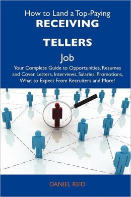 How to Land a Top-Paying Receiving tellers Job: Your Complete Guide to Opportunities, Resumes and Cover Letters, Interviews, Salaries, Promotions, What to Expect From Recruiters and More