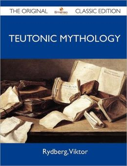 Teutonic Mythology - The Original Classic Edition