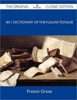 1811 Dictionary of the Vulgar Tongue - The Original Classic Edition