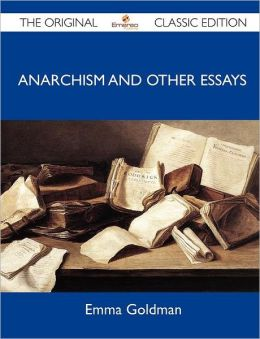 Anarchism and Other Essays - The Original Classic Edition