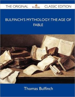 Bulfinch's Mythology: The Age of Fable - The Original Classic Edition