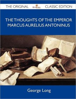 The Thoughts of the Emperor Marcus Aurelius Antoninus - The Original Classic Edition