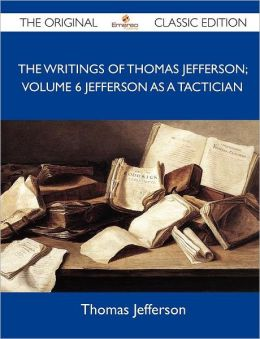 The Writings of Thomas Jefferson; Volume 6 Jefferson as a Tactician - The Original Classic Edition