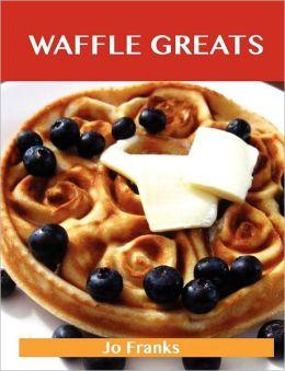 Waffle Greats: Delicious Waffle Recipes, the Top 51 Waffle Recipes