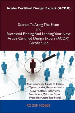 Aruba Certified Design Expert (Acdx) Secrets to Acing the Exam and Successful Finding and Landing Your Next Aruba Certified Design Expert (Acdx) Certi