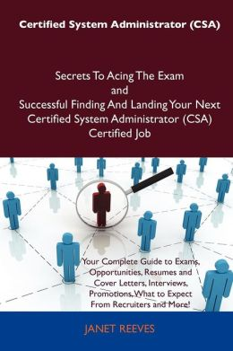 Certified System Administrator (CSA) Secrets To Acing The Exam and Successful Finding And Landing Your Next Certified System Administrator (CSA) Certified Job