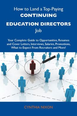 How to Land a Top-Paying Continuing education directors Job: Your Complete Guide to Opportunities, Resumes and Cover Letters, Interviews, Salaries, Promotions, What to Expect From Recruiters and More