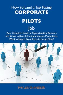 How to Land a Top-Paying Corporate pilots Job: Your Complete Guide to Opportunities, Resumes and Cover Letters, Interviews, Salaries, Promotions, What to Expect From Recruiters and More