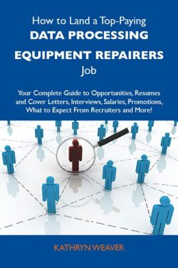 How to Land a Top-Paying Data processing equipment repairers Job: Your Complete Guide to Opportunities, Resumes and Cover Letters, Interviews, Salaries, Promotions, What to Expect From Recruiters and More