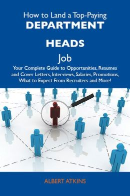 How to Land a Top-Paying Department heads Job: Your Complete Guide to Opportunities, Resumes and Cover Letters, Interviews, Salaries, Promotions, What to Expect From Recruiters and More