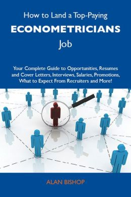 How to Land a Top-Paying Econometricians Job: Your Complete Guide to Opportunities, Resumes and Cover Letters, Interviews, Salaries, Promotions, What to Expect From Recruiters and More