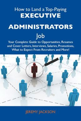 How to Land a Top-Paying Executive administrators Job: Your Complete Guide to Opportunities, Resumes and Cover Letters, Interviews, Salaries, Promotions, What to Expect From Recruiters and More