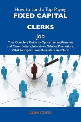 How to Land a Top-Paying Fixed capital clerks Job: Your Complete Guide to Opportunities, Resumes and Cover Letters, Interviews, Salaries, Promotions, What to Expect From Recruiters and More