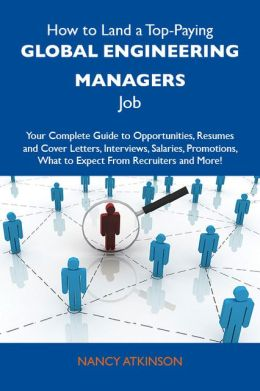 How to Land a Top-Paying Global engineering managers Job: Your Complete Guide to Opportunities, Resumes and Cover Letters, Interviews, Salaries, Promotions, What to Expect From Recruiters and More