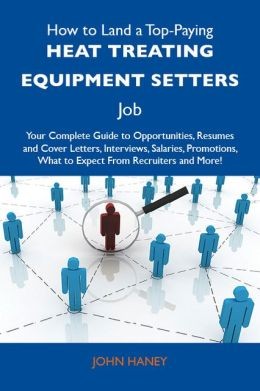 How to Land a Top-Paying Heat treating equipment setters Job: Your Complete Guide to Opportunities, Resumes and Cover Letters, Interviews, Salaries, Promotions, What to Expect From Recruiters and More