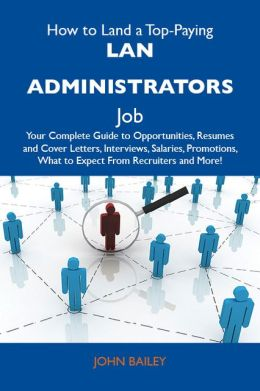 How to Land a Top-Paying LAN administrators Job: Your Complete Guide to Opportunities, Resumes and Cover Letters, Interviews, Salaries, Promotions, What to Expect From Recruiters and More