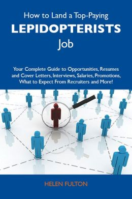 How to Land a Top-Paying Lepidopterists Job: Your Complete Guide to Opportunities, Resumes and Cover Letters, Interviews, Salaries, Promotions, What to Expect From Recruiters and More