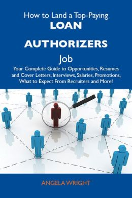 How to Land a Top-Paying Loan authorizers Job: Your Complete Guide to Opportunities, Resumes and Cover Letters, Interviews, Salaries, Promotions, What to Expect From Recruiters and More