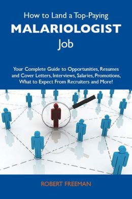 How to Land a Top-Paying Malariologist Job: Your Complete Guide to Opportunities, Resumes and Cover Letters, Interviews, Salaries, Promotions, What to Expect From Recruiters and More