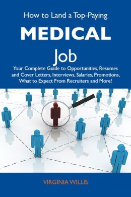 How to Land a Top-Paying Medical Job: Your Complete Guide to Opportunities, Resumes and Cover Letters, Interviews, Salaries, Promotions, What to Expect From Recruiters and More
