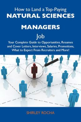 How to Land a Top-Paying Natural sciences managers Job: Your Complete Guide to Opportunities, Resumes and Cover Letters, Interviews, Salaries, Promotions, What to Expect From Recruiters and More