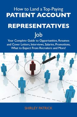 How to Land a Top-Paying Patient account representatives Job: Your Complete Guide to Opportunities, Resumes and Cover Letters, Interviews, Salaries, Promotions, What to Expect From Recruiters and More