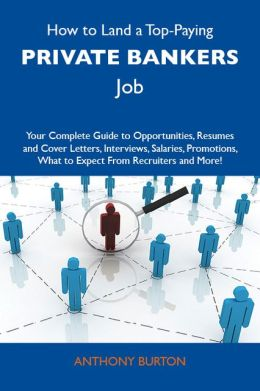 How to Land a Top-Paying Private bankers Job: Your Complete Guide to Opportunities, Resumes and Cover Letters, Interviews, Salaries, Promotions, What to Expect From Recruiters and More