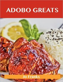 Adobo Greats: Delicious Adobo Recipes, the Top 100 Adobo Recipes