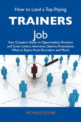 How to Land a Top-Paying Trainers Job: Your Complete Guide to Opportunities, Resumes and Cover Letters, Interviews, Salaries, Promotions, What to Expect From Recruiters and More