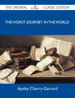 The Worst Journey in the World - The Original Classic Edition