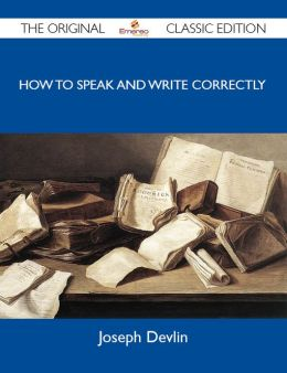 How to Speak and Write Correctly - The Original Classic Edition