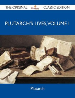 Plutarch's Lives, Volume I - The Original Classic Edition