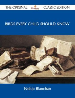 Birds Every Child Should Know - The Original Classic Edition
