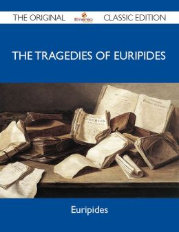 The Tragedies of Euripides - The Original Classic Edition