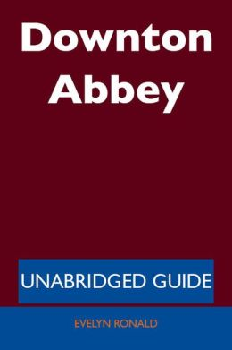 Downton Abbey - Unabridged Guide
