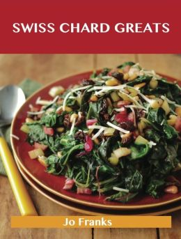 Swiss Chard Greats: Delicious Swiss Chard Recipes, The Top 52 Swiss Chard Recipes