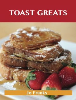 Toast Greats: Delicious Toast Recipes, The Top 70 Toast Recipes