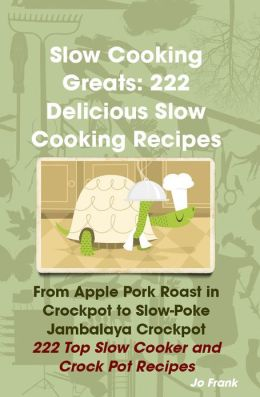 Slow Cooking Greats: 222 Delicious Slow Cooking Recipes: from Apple Pork Roast in Crockpot to Slow-Poke Jambalaya Crockpot - 222 Top Slow Cooker and Crock Pot Recipes