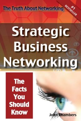 The Truth About Networking: Strategic Business Networking, The Facts You Should Know